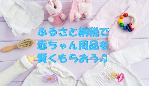 ふるさと納税で赤ちゃん用品を賢くもらう。おすすめの返礼品と自治体を紹介