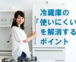 冷蔵庫の「使いにくい」を解消するポイント