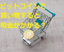 ビットコインで買い物すると税金がかかるの?