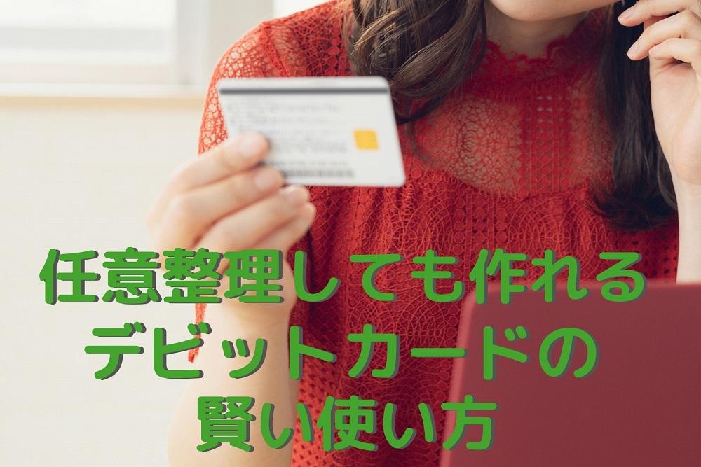 「任意整理」後でも作れるデビットカードを「金銭感覚の修正」と「節約」に役立てる