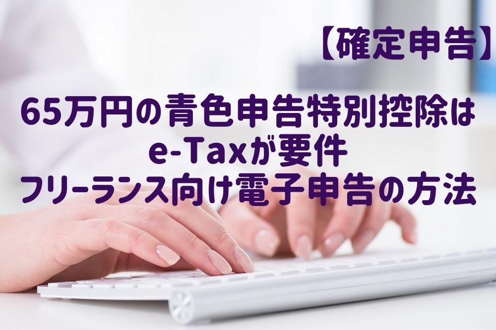 【確定申告】65万円の青色申告特別控除はe-Taxが要件フリーランス向け電子申告の方法を解説します