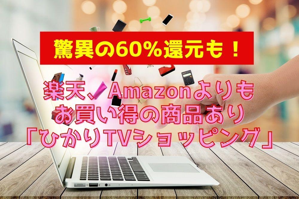【驚異の60%還元も】楽天、Amazonよりもお買い得の商品あり「ひかりTVショッピング」 活用法と注意点