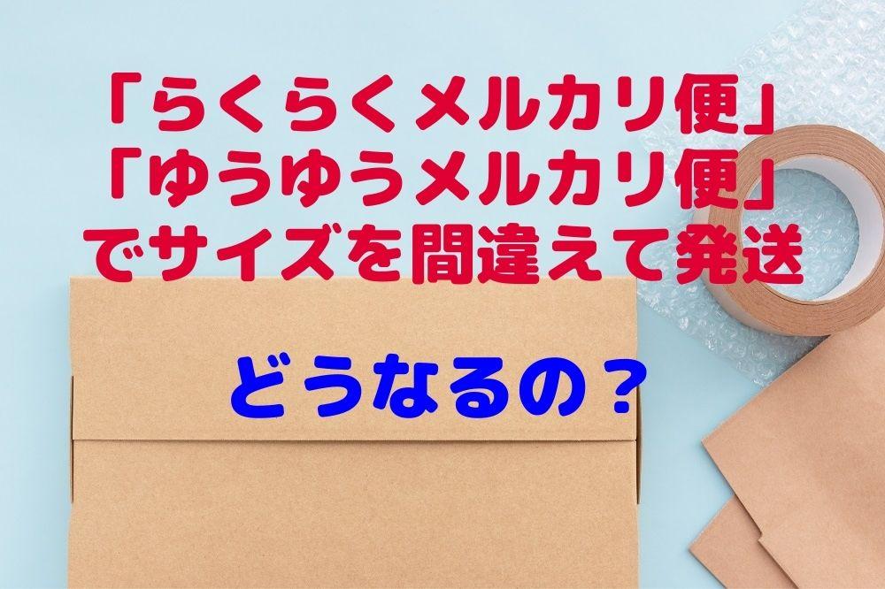 【メルカリ】「らくらくメルカリ便」「ゆうゆうメルカリ便」でサイズを間違えて発送するとどうなるのか