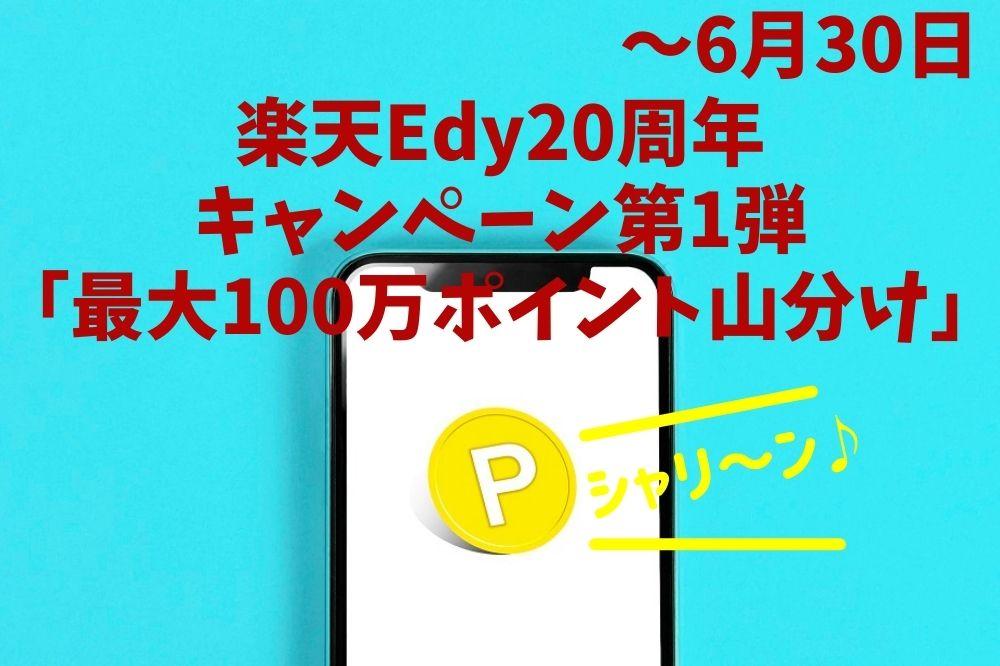 【~6/30】楽天Edy20周年キャンペーン第1弾「最大100万ポイント山分け」 キャンペーンの概要と「3つの攻略法」