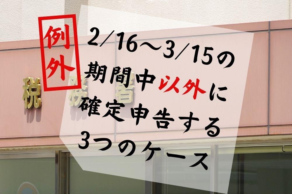【確定申告】翌年2/16~3/15の期間中「以外」に申告する例外ケース3つ
