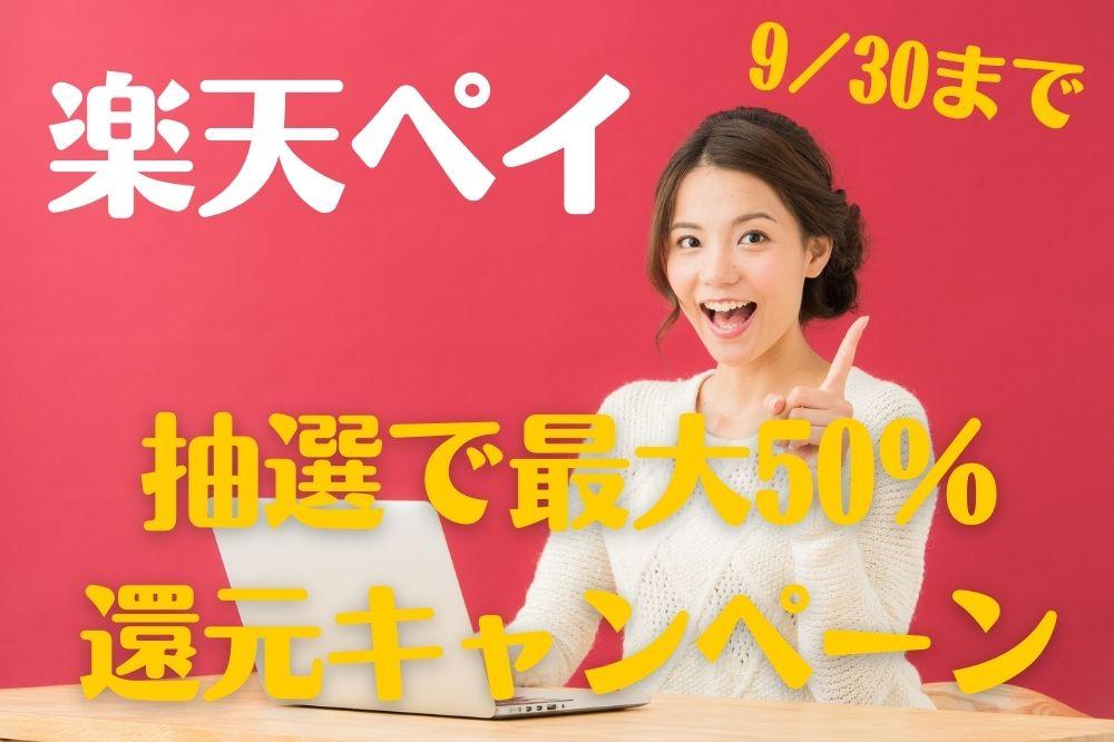 【楽天ペイ】9/30まで 抽選で「最大50%還元」参加方法やキャンペーンの注意点