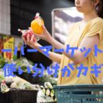 スーパーマーケットは 使い分けがカギ